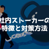 危険大!社内や職場ストーカーの特徴とベストな対策方法